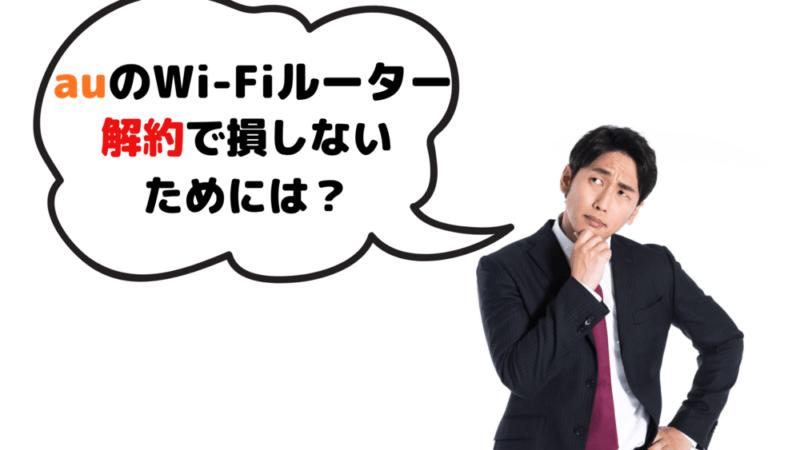 auのWi-Fi ルーター解約でベストなタイミングはいつ?損しないために知っておくべき点を元携帯ショップ店員が解説!
